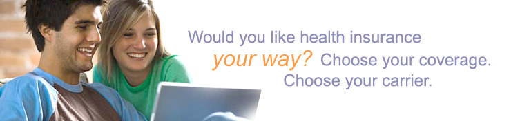 Would you like health insurance your way? Choose your coverage. Choose your carrier
